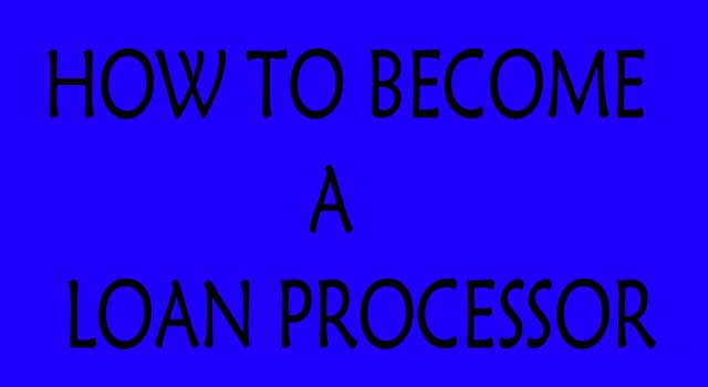 HOW TO BECOME A LOAN PROCESSOR