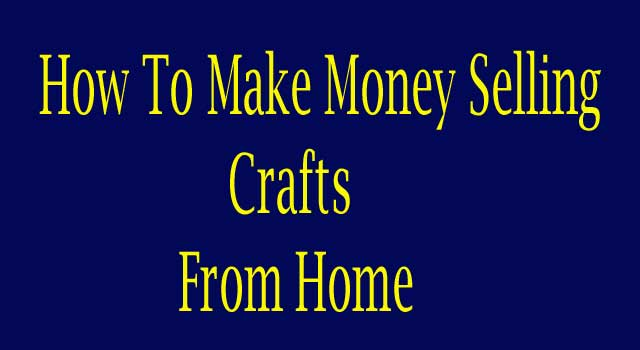 How to Make Money Selling Crafts At Home