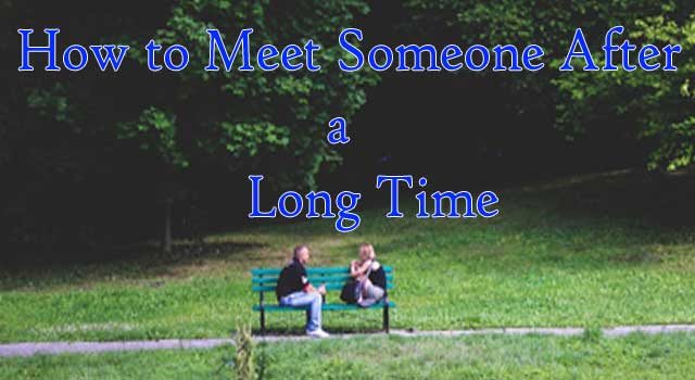 How to Meet Someone after a Long Time