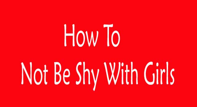 How Not To Be Shy With Girls