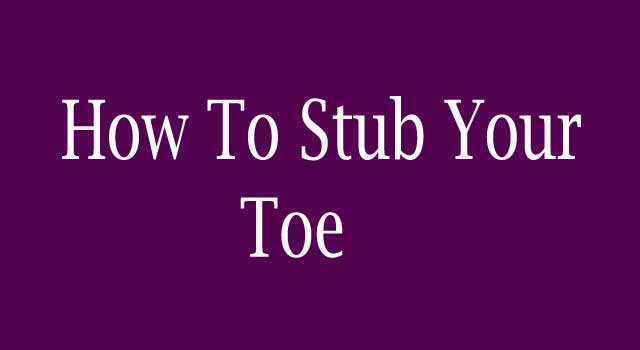 How to Stub Your Toe