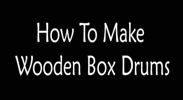 How to Make Wooden Box Drums