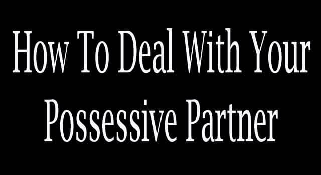 How to Deal With an Over Possessive Boyfriend