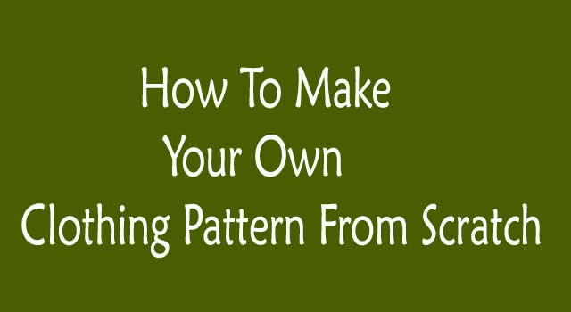 How to Make Your Own Clothing Patterns from Scratch