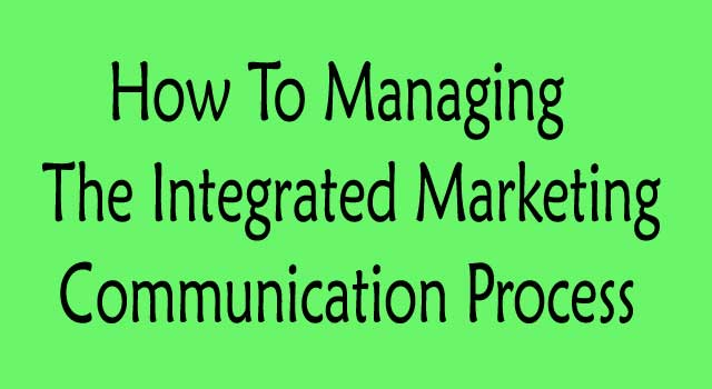 How To Managing The Integrated Marketing Communication Process