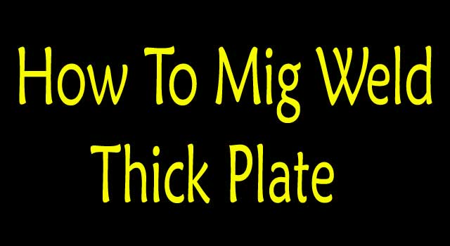 How to MIG Weld Thick Plate