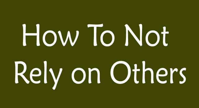 How to Not Rely On Others