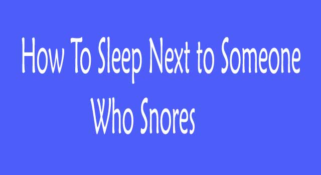 How to Sleep Next To Someone Who Snores