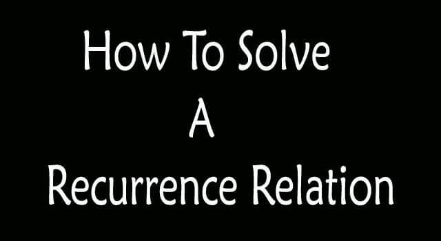 How To Solve a Recurrence Relation