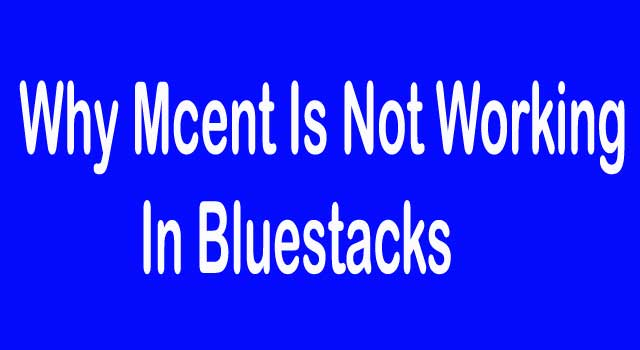 Why Mcent Is Not Working In Bluestacks