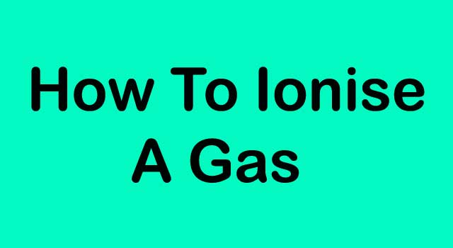 How to Ionize a Gas
