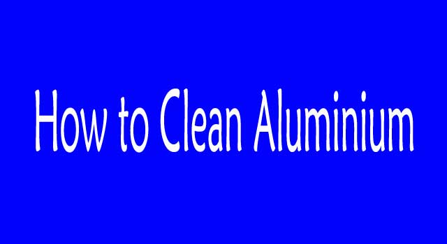 How to Clean Aluminum