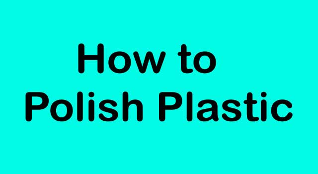 How to Polish Plastic in Easy Way